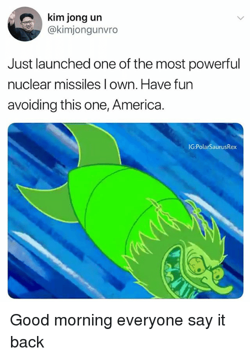 America, Kim Jong-Un, and Memes: kim jong un  @kimjongunvro  Just launched one of the most powerfu  nuclear missiles l own. Have fun  avoiding this one, America.  IG:PolarSaurusRex Good morning everyone say it back