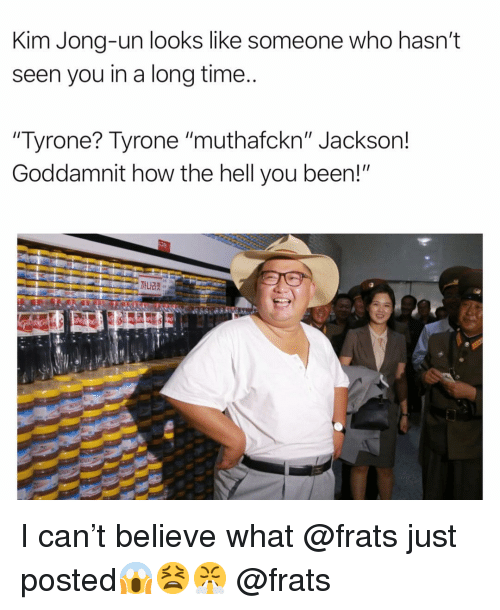 """Kim Jong-un: Kim Jong-un looks like someone who hasn't  seen you in a long time  Tyrone? Tyrone """"muthafckn"""" Jackson!  Goddamnit how the hell you been!"""" I can't believe what @frats just posted😱😫😤 @frats"""