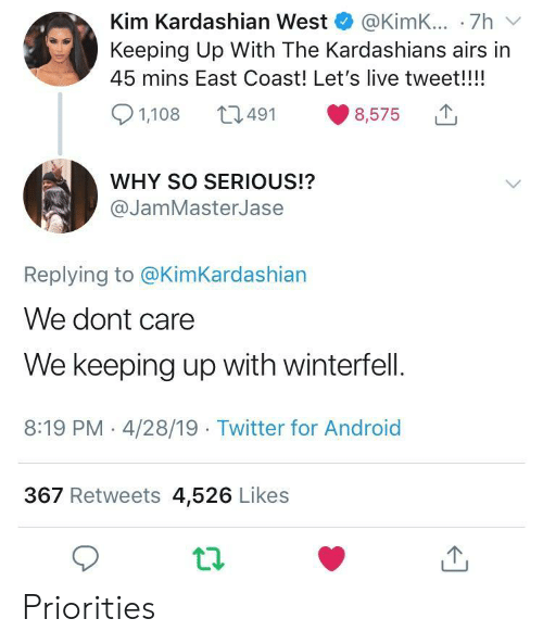 kim kardashian west: Kim Kardashian West @KimK... .7h v  Keeping Up With The Kardashians airs in  45 mins East Coast! Let's live tweet!!!!  8,575  491  1,108  WHY SO SERIOUS!?  @JamMasterJase  Replying to @KimKardashian  We dont care  We keeping up with winterfell.  8:19 PM - 4/28/19 Twitter for Android  367 Retweets 4,526 Likes Priorities