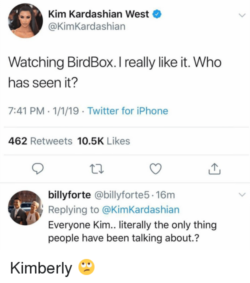 kimkardashian: Kim Kardashian West  @KimKardashian  Watching BirdBox. I really like it. Who  has seen it?  7:41 PM 1/1/19 Twitter for iPhone  462 Retweets 10.5K Likes  billyforte @billyforte5. 16m  Replying to @KimKardashian  Everyone Kim.. literally the only thing  people have been talking about.? Kimberly 🙄