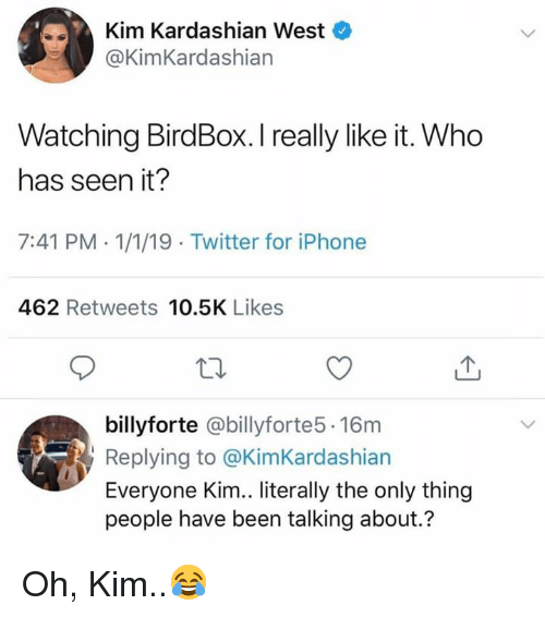 kim kardashian west: Kim Kardashian West  @KimKardashian  Watching BirdBox. I really like it. Who  has seen it?  7:41 PM-1/1/19 Twitter for iPhone  462 Retweets 10.5K Likes  billyforte @billyforte5.16m  Replying to @KimKardashian  Everyone Kim.. literally the only thing  people have been talking about.? Oh, Kim..😂