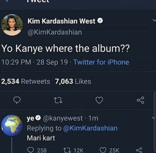 kim kardashian west: Kim Kardashian West  @KimKardashian  Yo Kanye where the album??  10:29 PM 28 Sep 19 · Twitter for iPhone  2,534 Retweets 7,063 Likes  ye @kanyewest · 1m  Replying to @KimKardashian  Mari kart  ♡ 25K  O 258  27 12K