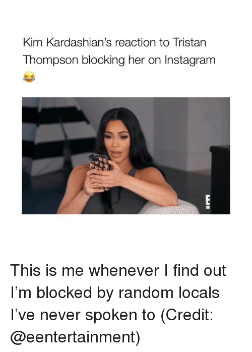 kim kardashians: Kim Kardashian's reaction to Tristan  Thompson blocking her on Instagram This is me whenever I find out I'm blocked by random locals I've never spoken to (Credit: @eentertainment)