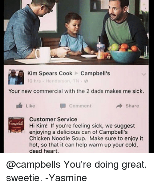 warming-up: Kim Spears CookCampbell's  10 hrs . Henderson, TN .  Your new commercial with the 2 dads makes me sick.  Like  Comment  → Share  Customer Service  Hi Kim! If you're feeling sick, we suggest  enjoying a delicious can of Campbell's  Chicken Noodle Soup. Make sure to enjoy it  hot, so that it can help warm up your cold,  dead heart. @campbells You're doing great, sweetie. -Yasmine
