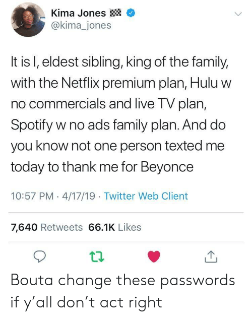 Hulu: -Kima Jones  @kima_jones  It is l, eldest sibling, king of the family,  with the Netflix premium plan, Hulu w  no commercials and live TV plan,  Spotify w no ads family plan. And do  you know not one person texted me  today to thank me for Beyonce  10:57 PM 4/17/19 Twitter Web Client  7,640 Retweets 66.1K Likes Bouta change these passwords if y'all don't act right