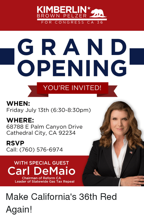 Friday, Drive, and Red: KIMBERLIN  BROWN PELZER  FOR CONGRESS CA 36  GRAN D  OPENING  YOU'RE INVITED  WHEN:  Friday July 13th (6:30-8:30pm)  WHERE:  68788 E Palm Canyon Drive  Cathedral City, CA 92234  RSVP  Call: (76O) 576-6974  WITH SPECIAL GUEST  Carl DeMaio  Chairman of Reform CA  Leader of Statewide Gas Tax Repeal