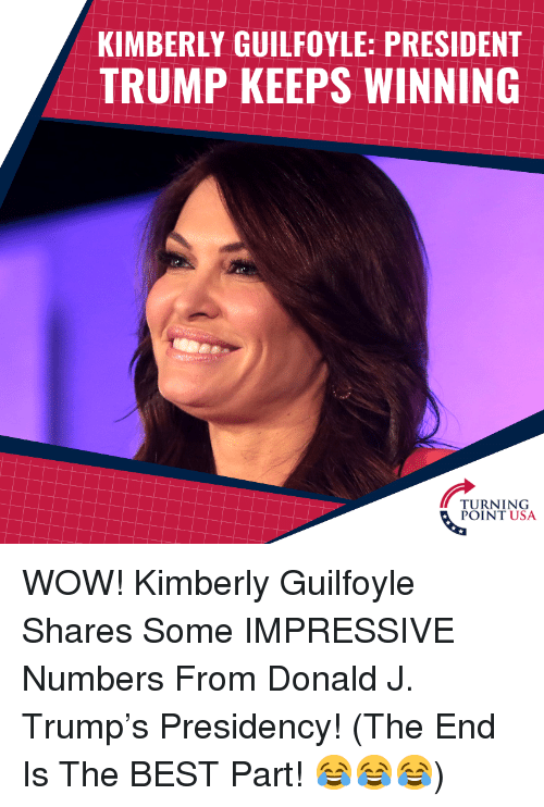 Kimberly: KIMBERLY GUILFOYLE: PRESIDENT  TRUMP KEEPS WINNING  TURNING WOW! Kimberly Guilfoyle Shares Some IMPRESSIVE Numbers From Donald J. Trump's Presidency!   (The End Is The BEST Part! 😂😂😂)