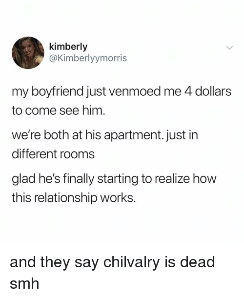 Kimberly: kimberly  @Kimberlyymorris  my boyfriend just venmoed me 4 dollars  to come see him  we're both at his apartment. just in  different rooms  glad he's finally starting to realize how  this relationship works. and they say chilvalry is dead smh