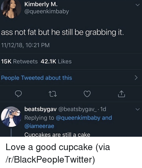 Kimberly: Kimberly M  @queenkimbaby  ass not fat but he still be grabbing it.  11/12/18, 10:21 PM  15K Retweets 42.1K Likes  People Tweeted about this  beatsbygav @beatsbygav_ 1d  Replying to @queenkimbaby and  @iameerae  Cupcakes are still a cake Love a good cupcake (via /r/BlackPeopleTwitter)