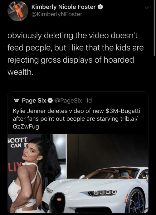Kylie Jenner, Bugatti, and Kids: Kimberly Nicole Foster  @KimberlyNFoster  obviously deleting the video doesn't  feed people, but i like that the kids are  rejecting gross displays of hoarded  wealth.  @PageSix - 1d  Page Six  Page  Six  Kylie Jenner deletes video of new $3M-Bugatti  after fans point out people are starving trib.al/  GzZwFug  SCOTT  CAN F  LIY  SCATT