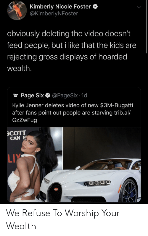 gross: Kimberly Nicole Foster  @KimberlyNFoster  obviously deleting the video doesn't  feed people, but i like that the kids are  rejecting gross displays of hoarded  wealth.  @PageSix - 1d  Page Six  Page  Six  Kylie Jenner deletes video of new $3M-Bugatti  after fans point out people are starving trib.al/  GzZwFug  SCOTT  CAN F  LIY  SCATT We Refuse To Worship Your Wealth