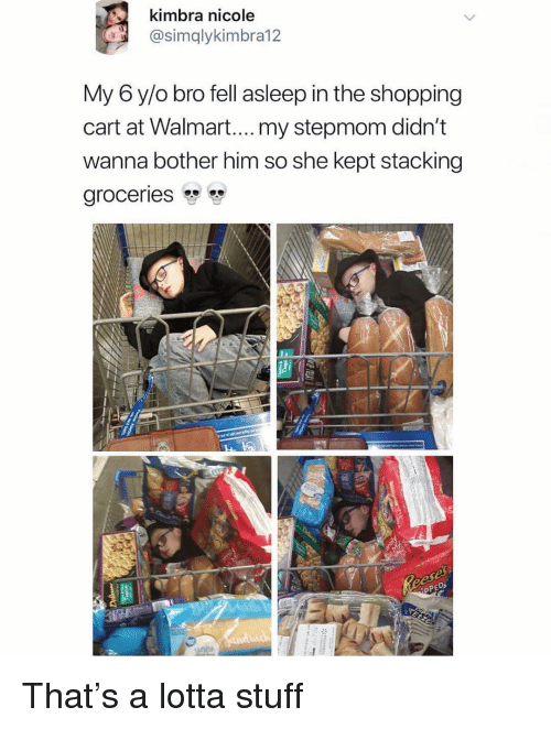 Stacking: kimbra nicole  @simqlykimbra12  My 6 y/o bro fell asleep in the shopping  cart at Walmart....my stepmom didn't  wanna bother him so she kept stacking  groceries That's a lotta stuff