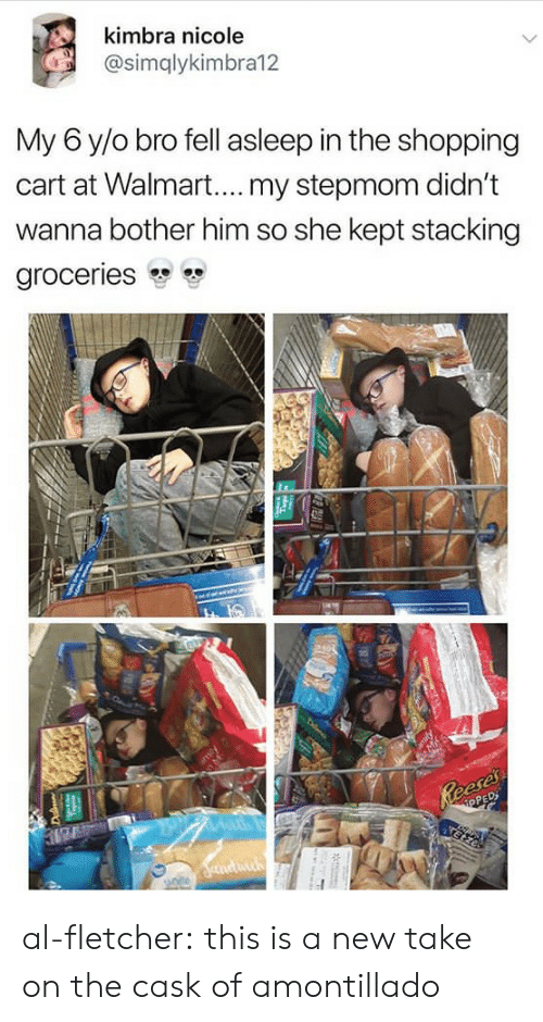 Shopping, Tumblr, and Walmart: Kimbra nicole  @simqlykimbra12  My 6 y/o bro fell asleep in the shopping  cart at Walmart.... my stepmom didn't  wanna bother him so she kept stacking  groceries  Ds  OPE al-fletcher: this is a new take on the cask of amontillado