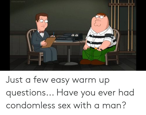 Sex, Questions, and Easy: KIMCARTOON Just a few easy warm up questions... Have you ever had condomless sex with a man?