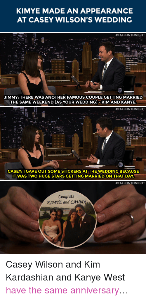 """kim and kanye: KIMYE MADE AN APPEARANCE  AT CASEY WILSON'S WEDDING   #FALLONTONIGHT  JIMMY: THERE WAS ANOTHER FAMOUS COUPLE GETTING MARRIED  THE SAME WEEKEND [AS YOUR WEDDING]-KIM AND KANYE.   #FALLONTONIGHT  CASEY: I GAVE OUT SOME STICKERS AT THE WEDDING BECAUSE  IT WAS TWO HUGE STARS GETTING MARRIED ON THAT DAY.   #FALLONTONIGHT  Congrats  KIMYE and CAVID <p>Casey Wilson and Kim Kardashian and Kanye West <a href=""""https://www.youtube.com/watch?v=4qjyBRDOLsM&amp;list=UU8-Th83bH_thdKZDJCrn88g"""" target=""""_blank"""">have the same anniversary</a>&hellip;</p>"""