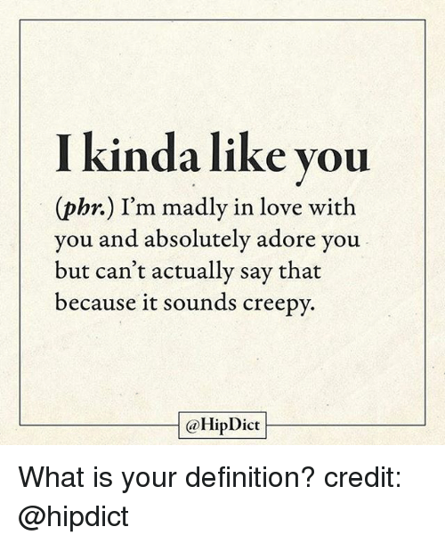 Creepy, Love, and Memes: kinda like you  (phr.) I'm madly in love with  you and absolutely adore you  but can't actually say that  because it sounds creepy.  @HipDict What is your definition? credit: @hipdict