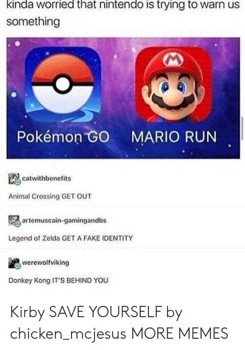 Zelda: kinda worried that nintendo is trying to warn us  something  Pokémon GO  MARIO RUN  catwithbenefits  Animal Crossing GET OUT  artemuscain-gamingandbs  Legend of Zelda GET A FAKE IDENTITY  werewolfviking  Donkey Kong IT'S BEHIND YOU Kirby SAVE YOURSELF by chicken_mcjesus MORE MEMES