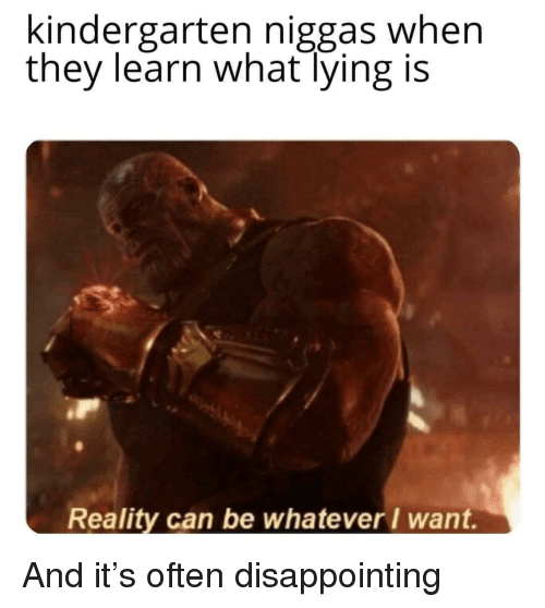 Lying, Reality, and Can: kindergarten niggas when  they learn what lying is  Reality can be whatever I want. And it's often disappointing