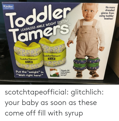 "Gif, Soon..., and Tumblr: Kindex  No more  dreaded  glares from  using toddler  A GREAT START  Toddler  leashes!  LEASHLESS ANKLE WEIGHT SYSTEM  00 200,  oddler'Tamers.  ToddlerTamers  5 LB  5 LB  Put theweight"" irn  Wait right here!""  Simply fil  with water,  sand or  syrup! scotchtapeofficial:  glitchlich:  your baby as soon as these come off   fill with syrup"