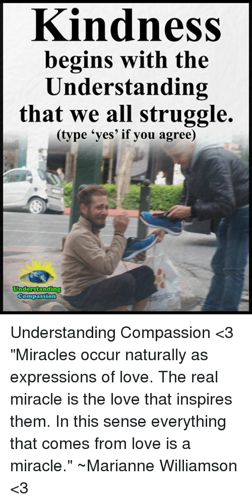 """marianne: Kindness  begins with the  Understanding  that we all struggle.  (type yes' if you agree)  Understanding  Compassion Understanding Compassion <3  """"Miracles occur naturally as expressions of love. The real miracle is the love that inspires them. In this sense everything that comes from love is a miracle."""" ~Marianne Williamson <3"""