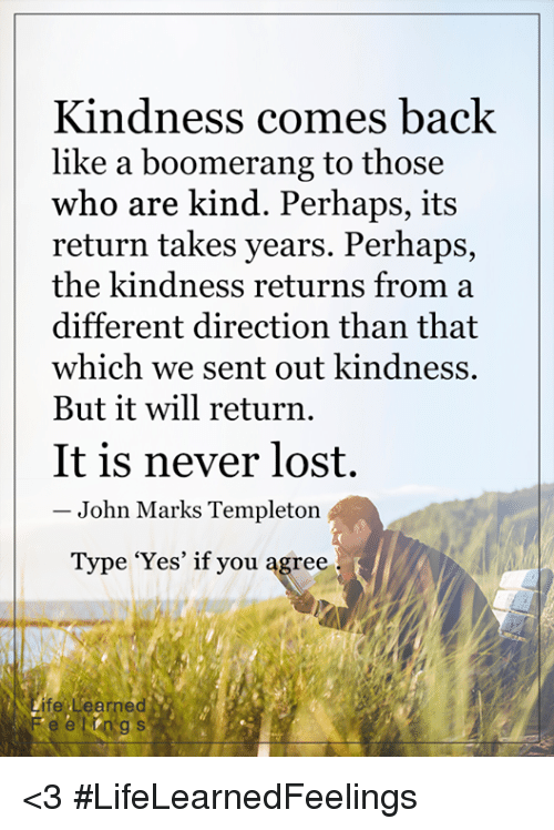 templeton: Kindness comes back  like a boomerang to those  who are kind. Perhaps, its  return takes years. Perhaps,  the kindness returns from a  different direction than that  which we sent out kindness.  But it will return  It is never lost.  John Marks Templeton  Type 'Yes' if you agree  ife' Learned <3 #LifeLearnedFeelings