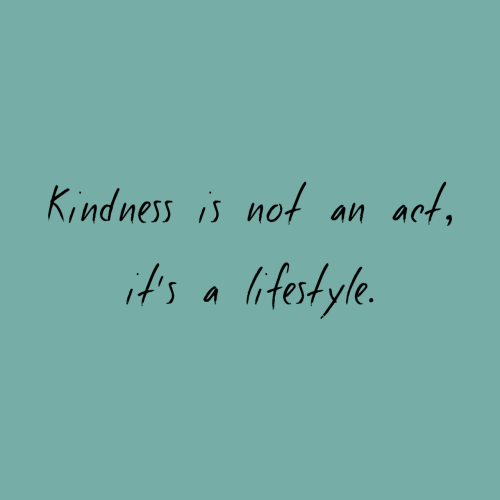 Lifestyle, Kindness, and Act: Kindness is not an act,  t's a lifestyle.