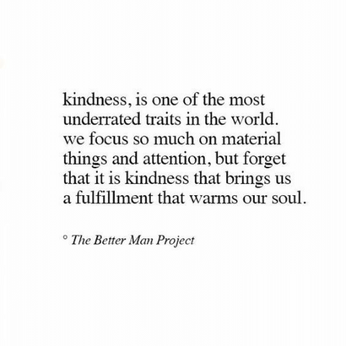Fulfillment: kindness, is one of the most  underrated traits in the world.  we focus so much on material  things and attention, but forget  that it is kindness that brings us  a fulfillment that warms our soul  The Better Man Project