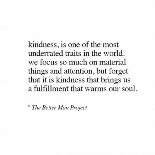 Focus, World, and Kindness: kindness, is one of the most  underrated traits in the world.  we focus so much on material  things and attention, but forget  that it is kindness that brings us  a fulfillment that warms our soul.  The Better Man Project