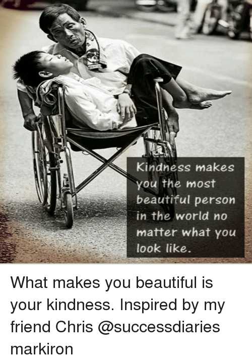 you beauty: Kindness makes  you the most  beautiful person  in the world no  matter what you  look like. What makes you beautiful is your kindness. Inspired by my friend Chris @successdiaries markiron