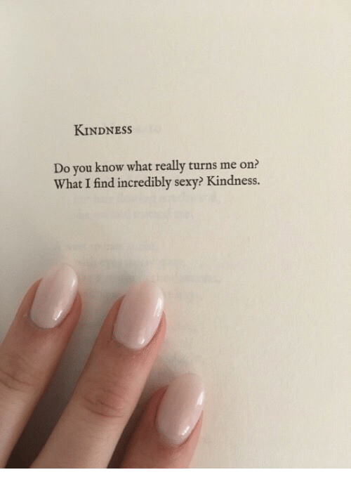 Sexy, Kindness, and You: KINDNESSs  Do you know what really turns me on?  What I find incredibly sexy? Kindness.