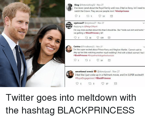 Hallmark: King @Antonioking32 Nov 27  Ive never cared about the Royal Family until now. Ifeel so fancy. ol I need to  watch the Crown. They are our people now! +blackprincess  mjohnso27 Omjohnso27 Nov 27  Replying to @ReignOfApril  Tm way more excited about this than I should be. But holds out skirt and twirls.  we getting a BlackPrincess y'all!  Catrina Trinaleana21 Nov 27  Im like super excited about Prince Harry and Meghan Markle. Cannot wait to  stay up too late watching another royal wedding!! And with a black woman! Yes  BlackPrincess hopetheirkidsgetherlookslol  emotional wreck @donutyusuf Nov 27  I feel like Ijust woke up in a Hallmark movie, and I'm SUPER excited!!!  Roya Engagement BlackPrincess Twitter goes into meltdown with the hashtag BLACKPRINCESS