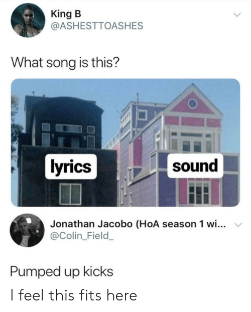 Lyrics, Song, and King: King B  @ASHESTTOASHES  What song is this?  lyrics  sound  Jonathan Jacobo (HoA season 1 wi...  @Colin_Field_  Pumped up kicks I feel this fits here