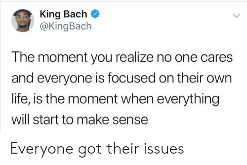 Cares: King Bach  @KingBach  The moment you realize no one cares  and everyone is focused on their own  life, is the moment when everything  will start to make sense Everyone got their issues