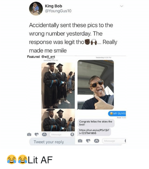 Legitably: King Bob  @YoungGus10  Accidentally sent these pics to the  wrong number yesterday. The  response was legit tho.Really  made me smile  Featured @will ent  esterday 635P  MY GUY!!  Read este  Congrats fellas the skies the  imit!  Hhttps:/fitun.es/us/P5xYib?  O  i=1237941866  Message  Tweet your reply 😂😂Lit AF