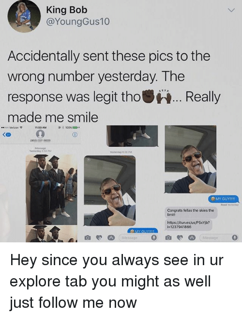 Legitably: King Bob  @YoungGus10  Accidentally sent these pics to the  wrong number yesterday. The  response was legit thoReally  made me smile  8poo Verizon 9  11:50 AM  100%  1000  Message  Yesterday 5 34 PM  Yesterday 8:36 PM  Read Yesteeday  Congrats fellas the skies the  imit!  https:/fitun.es/us/P5xYb?  i=1237941866  MY GUY Hey since you always see in ur explore tab you might as well just follow me now