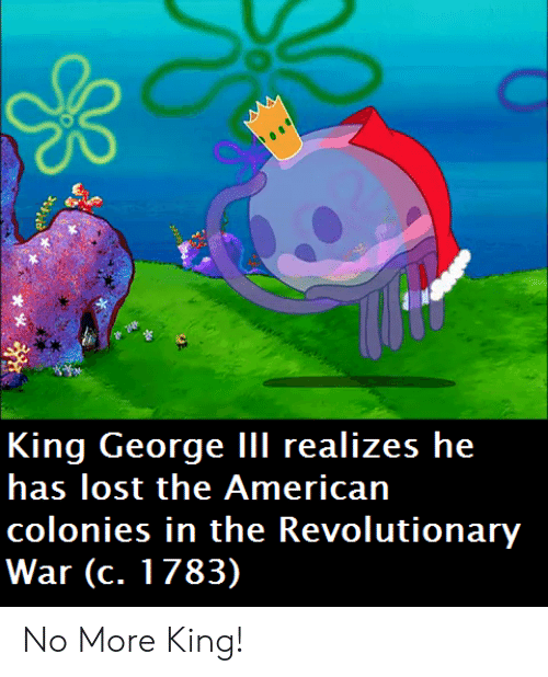 War, King, and Revolutionary War: King George III realizes he  colonies in the Revolutionary  War (c. 1783) No More King!