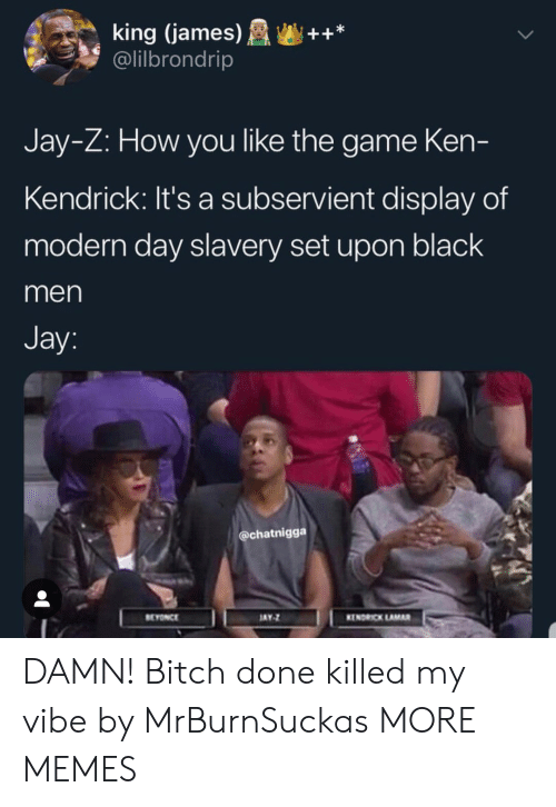 Kendrick Lamar: king (james)++*  @lilbrondrip  Jay-Z: How you like the game Ken-  Kendrick: It's a subservient display of  modern day slavery set upon black  men  Jay  @chatnigga  EYONCE  AY  KENDRICK LAMAR DAMN! Bitch done killed my vibe by MrBurnSuckas MORE MEMES