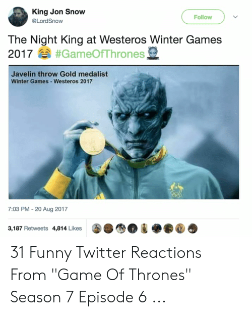 """7 Episode 6: King Jon Snow  Follow  @LordSnow  The Night King at Westeros Winter Games  2017#GameOfThrones,  Javelin throw Gold medalist  Winter Games-Westeros 2017  7:03 PM - 20 Aug 2017  3,187 Retweets 4,814 Likes 31 Funny Twitter Reactions From """"Game Of Thrones"""" Season 7 Episode 6 ..."""
