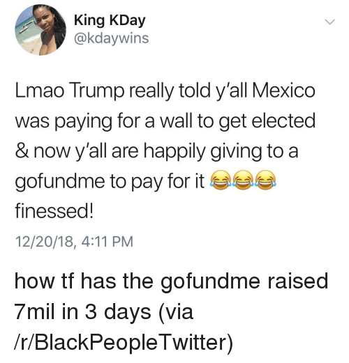 Blackpeopletwitter, Lmao, and Mexico: King KDay  @kdaywins  Lmao Trump really told y'all Mexico  was paying for a wall to get elected  & now y'all are happily giving to a  gofundme to pay for it ea  finessed!  12/20/18, 4:11 PM how tf has the gofundme raised 7mil in 3 days (via /r/BlackPeopleTwitter)