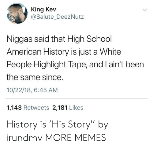 Salute: King Kev  @Salute_DeezNutz  Niggas said that High School  American History is just a White  People Highlight Tape, and I ain't been  the same since  10/22/18, 6:45 AM  1,143 Retweets 2,181 Likes History is 'His Story'' by irundmv MORE MEMES