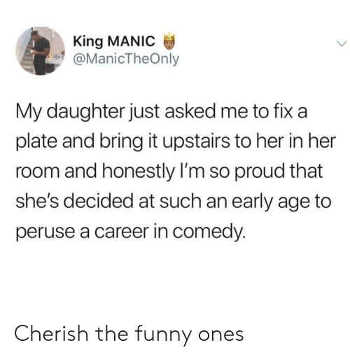 cherish: King MANIC  @ManicTheOnly  My daughter just asked me to fix a  plate and bring it upstairs to her in her  room and honestly I'm so proud that  she's decided at such an early age to  peruse a career in comedy. Cherish the funny ones