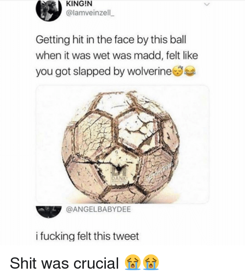 Getting Hit: KING!N  @lamveinzell  Getting hit in the face by this ball  when it was wet was madd, felt like  you got slapped by wolverineSe  N DANK  @ANGELBABYDEE  i fucking felt this tweet Shit was crucial 😭😭