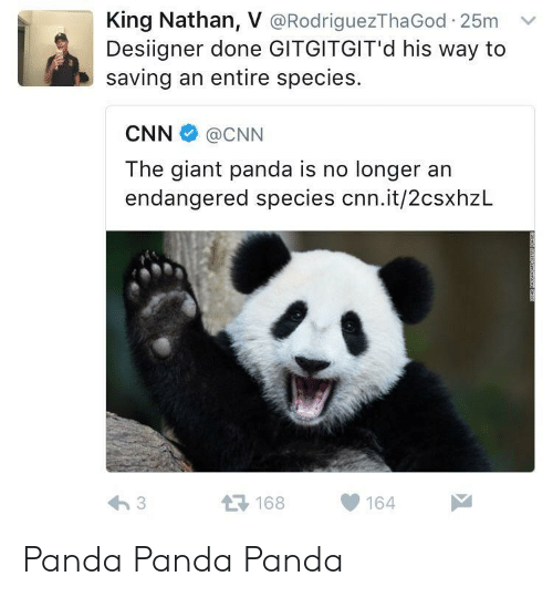 giant panda: King Nathan, V @RodriguezThaGod 25m v  Desiigner done GITGITGIT'd his way to  saving an entire species.  CNN@CNN  The giant panda is no longer an  endangered species cnn.it/2csxhzL  168164 Panda Panda Panda