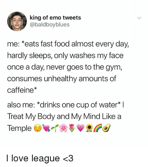 "Emo, Fast Food, and Food: king of emo tweets  abaldboyblues  me: *eats fast food almost every day,  hardly sleeps, only washes my face  once a day, never goes to the gym,  consumes unhealthy amounts of  caffeine*  also me: ""drinks one cup of water  Treat My Body and My Mind Like a  TempleTeVV I love league <3"