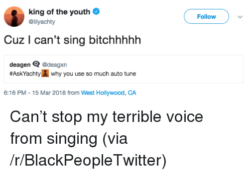 Blackpeopletwitter, Singing, and Voice: king of the youth  @lilyachty  Follow  Cuz I can't sing bitchhhhh  deagen Q @deagxn  #AskYachi why you use so much auto tune  6:16 PM-15 Mar 2018 from West Hollywood, CA <p>Can&rsquo;t stop my terrible voice from singing (via /r/BlackPeopleTwitter)</p>