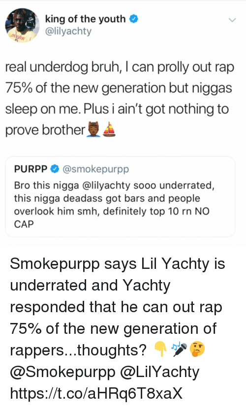 Bruh, Definitely, and Rap: king of the youthO  @lilyachty  real underdog bruh, I can prolly out rap  75% of the new generation but niggas  sleep on me. Plus i ain't got nothing to  prove brother  PURPP @smokepurpp  Bro this nigga @lilyachty sooo underrated,  this nigga deadass got bars and people  overlook him smh, definitely top 10 rn NO  CAP Smokepurpp says Lil Yachty is underrated and Yachty responded that he can out rap 75% of the new generation of rappers...thoughts? 👇🎤🤔 @Smokepurpp @LilYachty https://t.co/aHRq6T8xaX