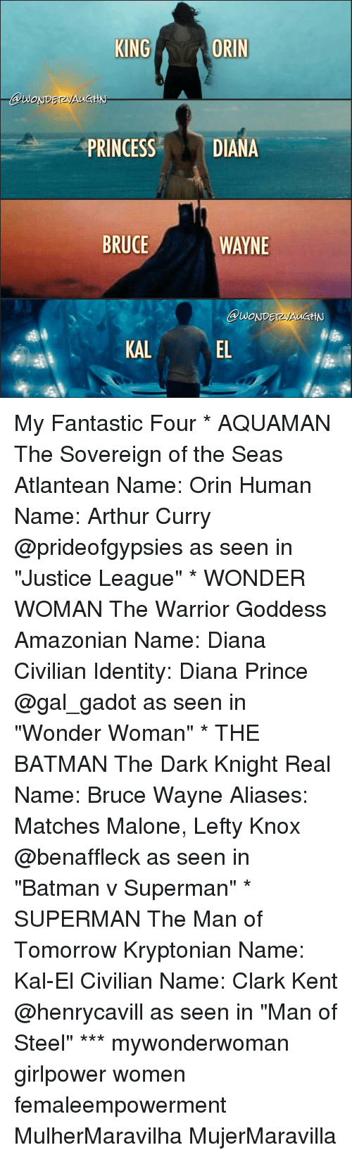 "the warrior: KING  ORIN  DIANA  PRINCESS  BRUCE  WAYNE  KAL My Fantastic Four * AQUAMAN The Sovereign of the Seas Atlantean Name: Orin Human Name: Arthur Curry @prideofgypsies as seen in ""Justice League"" * WONDER WOMAN The Warrior Goddess Amazonian Name: Diana Civilian Identity: Diana Prince @gal_gadot as seen in ""Wonder Woman"" * THE BATMAN The Dark Knight Real Name: Bruce Wayne Aliases: Matches Malone, Lefty Knox @benaffleck as seen in ""Batman v Superman"" * SUPERMAN The Man of Tomorrow Kryptonian Name: Kal-El Civilian Name: Clark Kent @henrycavill as seen in ""Man of Steel"" *** mywonderwoman girlpower women femaleempowerment MulherMaravilha MujerMaravilla"