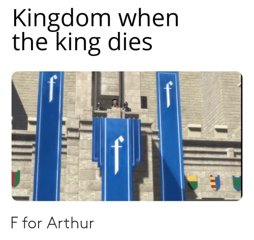 Arthur, Kingdom, and King: Kingdom when  the king dies F for Arthur