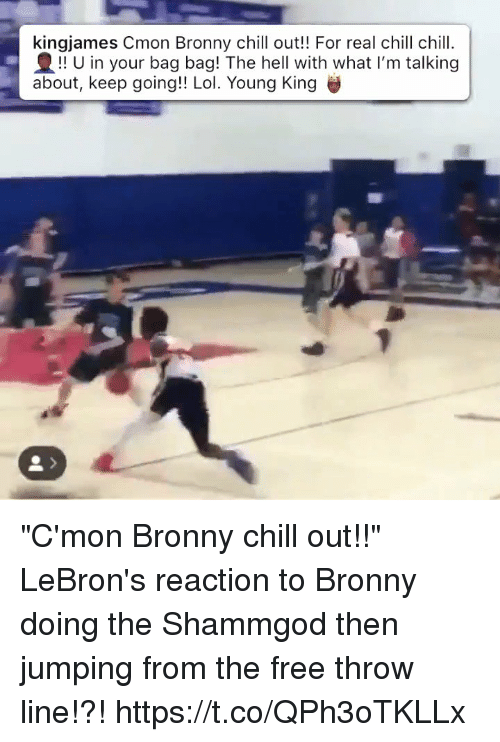 "Chill, Lol, and Memes: kingjames Cmon Bronny chill out!! For real chill chill.  !! U in your bag bag! The hell with what I'm talking  about, keep going!! Lol. Young King ""C'mon Bronny chill out!!"" LeBron's reaction to Bronny doing the Shammgod then jumping from the free throw line!?! https://t.co/QPh3oTKLLx"