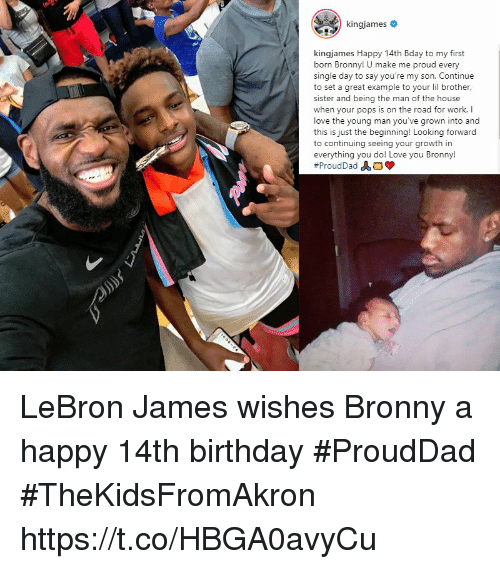 Birthday, LeBron James, and Love: kingjames #  kingjames Happy 14th Bday to my first  born Bronny! U make me proud every  single day to say you're my son. Continue  to set a great example to your li brother,  sister and being the man of the house  when your pops is on the road for work. I  love the young man you've grown into and  this is just the beginning! Looking forward  to continuing seeing your growth in  everything you do! Love you Bronny! LeBron James wishes Bronny a happy 14th birthday #ProudDad #TheKidsFromAkron https://t.co/HBGA0avyCu